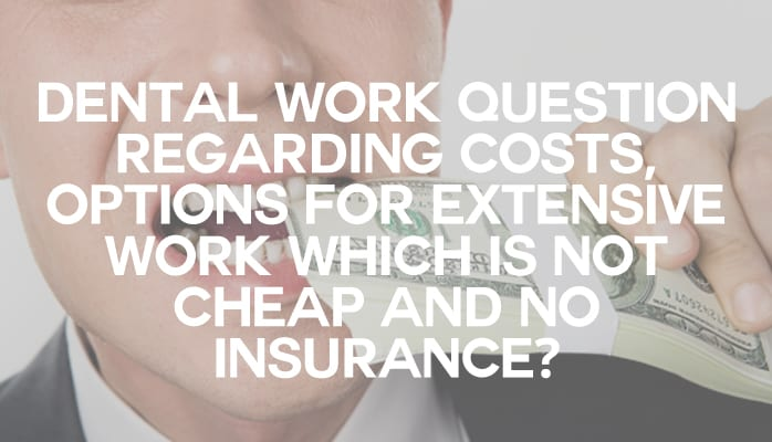 Dental work question regarding costs, options for extensive work which is not cheap and no insurance